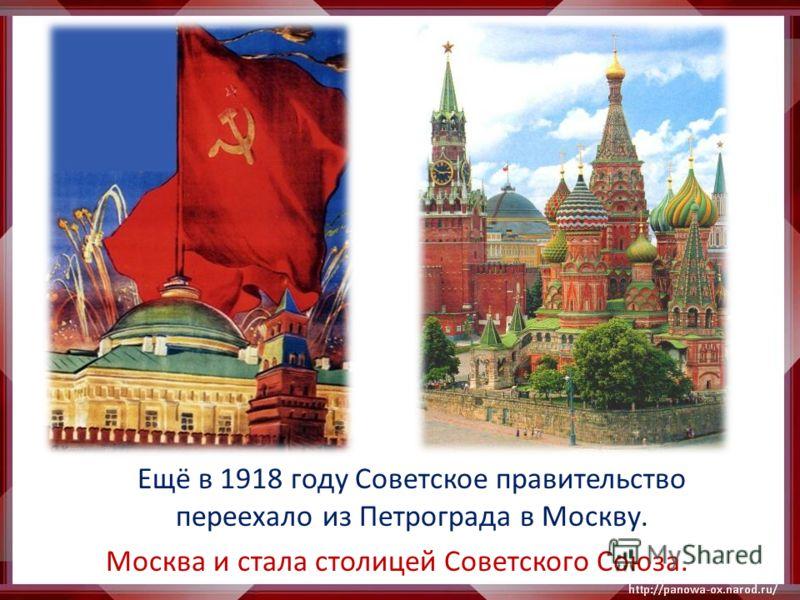 Ещё в 1918 году Советское правительство переехало из Петрограда в Москву. Москва и стала столицей Советского Союза.