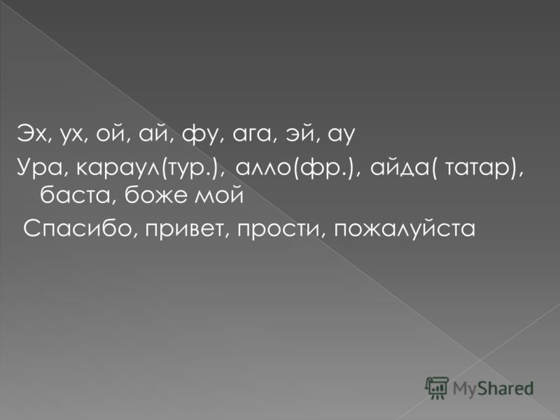 Эх, ух, ой, ай, фу, ага, эй, ау Ура, караул(тур.), алло(фр.), айда( татар), баста, боже мой Спасибо, привет, прости, пожалуйста