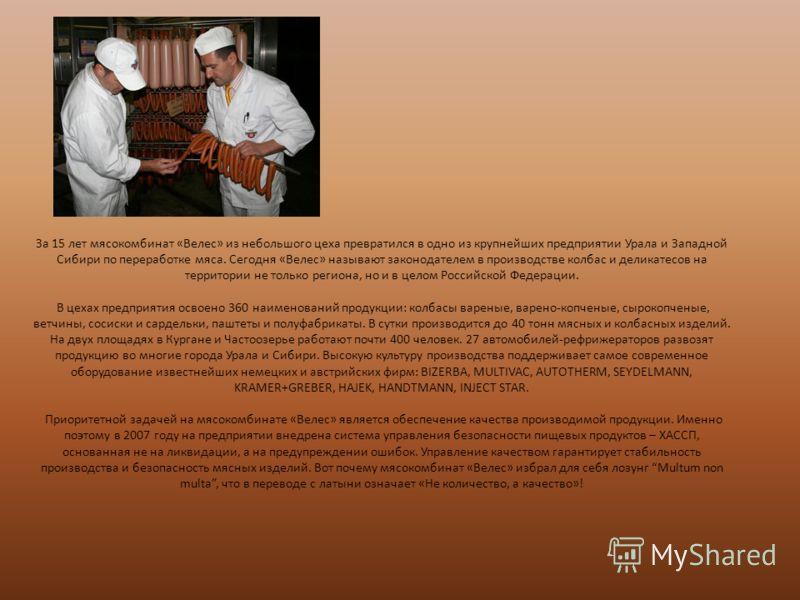 За 15 лет мясокомбинат «Велес» из небольшого цеха превратился в одно из крупнейших предприятии Урала и Западной Сибири по переработке мяса. Сегодня «Велес» называют законодателем в производстве колбас и деликатесов на территории не только региона, но