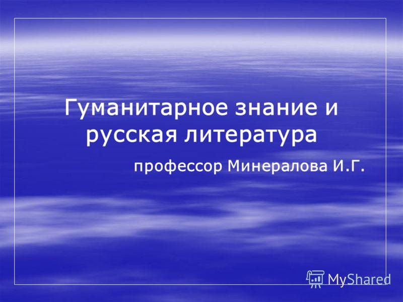 Гуманитарное знание и русская литература профессор Минералова И.Г.