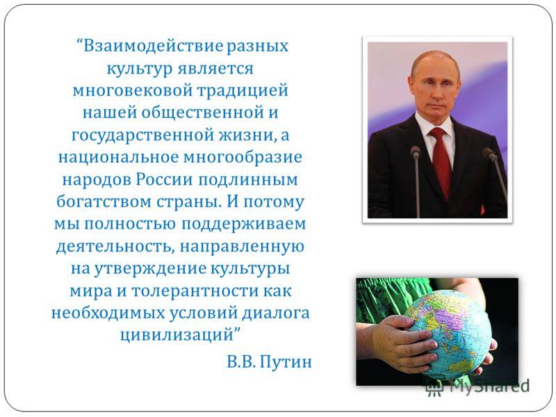 Взаимодействие разных культур является многовековой традицией нашей общественной и государственной жизни, а национальное многообразие народов России подлинным богатством страны. И потому мы полностью поддерживаем деятельность, направленную на утвержд