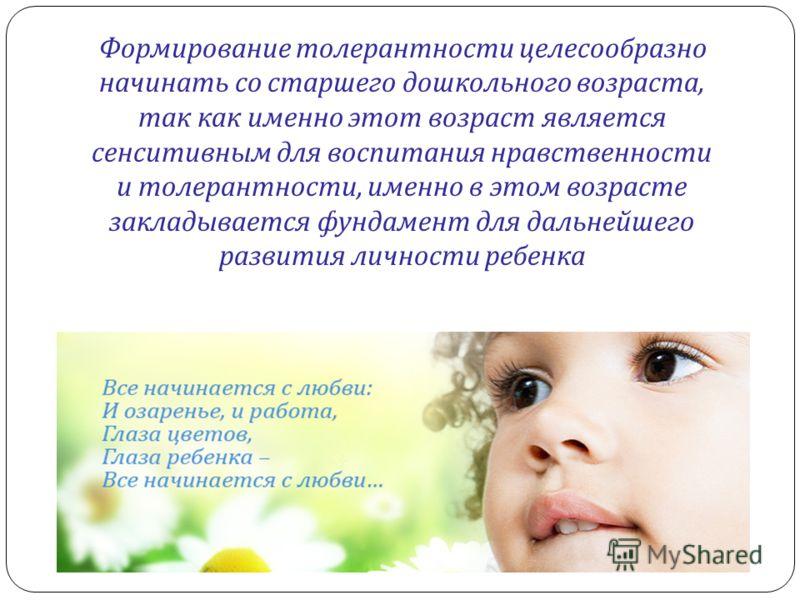 Формирование толерантности целесообразно начинать со старшего дошкольного возраста, так как именно этот возраст является сенситивным для воспитания нравственности и толерантности, именно в этом возрасте закладывается фундамент для дальнейшего развити