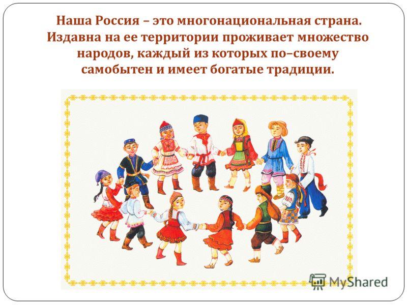 Наша Россия – это многонациональная страна. Издавна на ее территории проживает множество народов, каждый из которых по – своему самобытен и имеет богатые традиции.