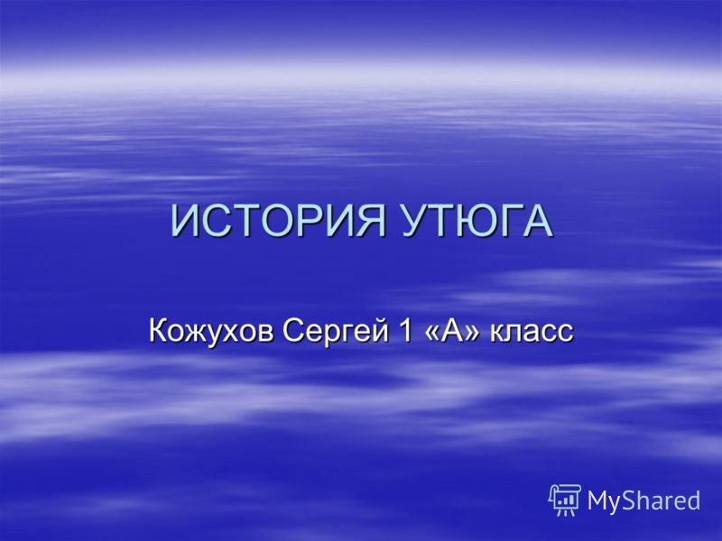ИСТОРИЯ УТЮГА Кожухов Сергей 1 «А» класс