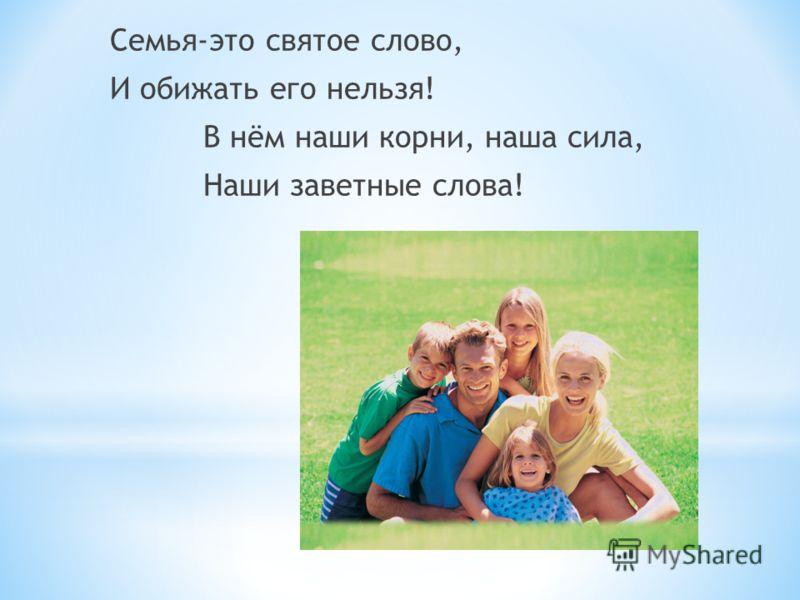 Семья-это святое слово, И обижать его нельзя! В нём наши корни, наша сила, Наши заветные слова!