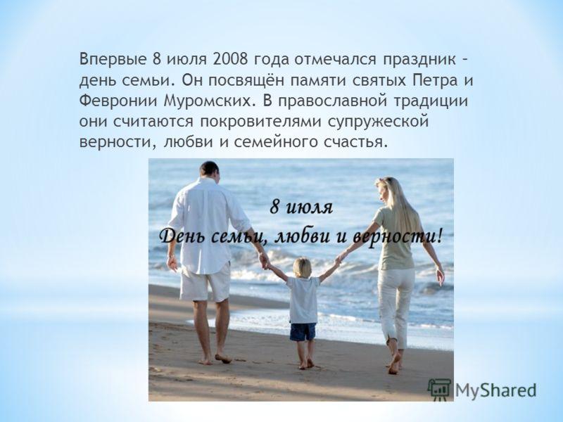 Впервые 8 июля 2008 года отмечался праздник – день семьи. Он посвящён памяти святых Петра и Февронии Муромских. В православной традиции они считаются покровителями супружеской верности, любви и семейного счастья.