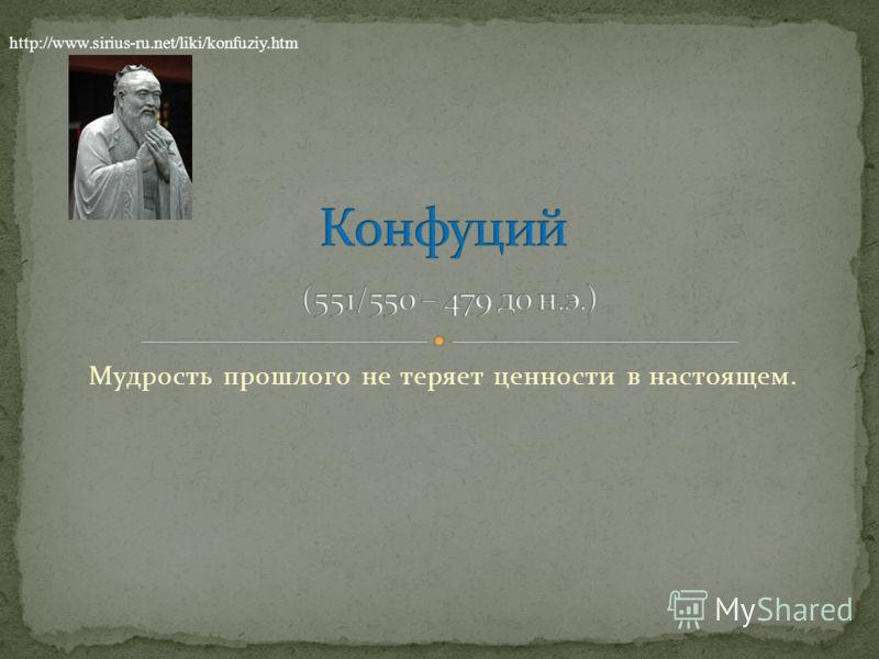 Мудрость прошлого не теряет ценности в настоящем. http://www.sirius-ru.net/liki/konfuziy.htm