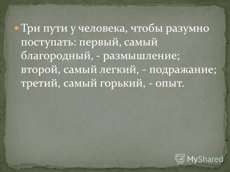 Три пути у человека, чтобы разумно поступать: первый, самый благородный, - размышление; второй, самый легкий, - подражание; третий, самый горький, - опыт.