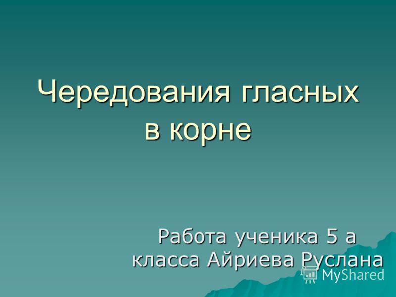 Чередования гласных в корне Работа ученика 5 а класса Айриева Руслана