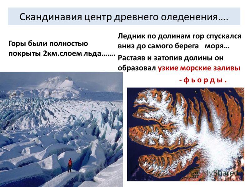 Скандинавия центр древнего оледенения…. Горы были полностью покрыты 2км.слоем льда……. Ледник по долинам гор спускался вниз до самого берега моря… Растаяв и затопив долины он образовал узкие морские заливы - ф ь о р д ы.