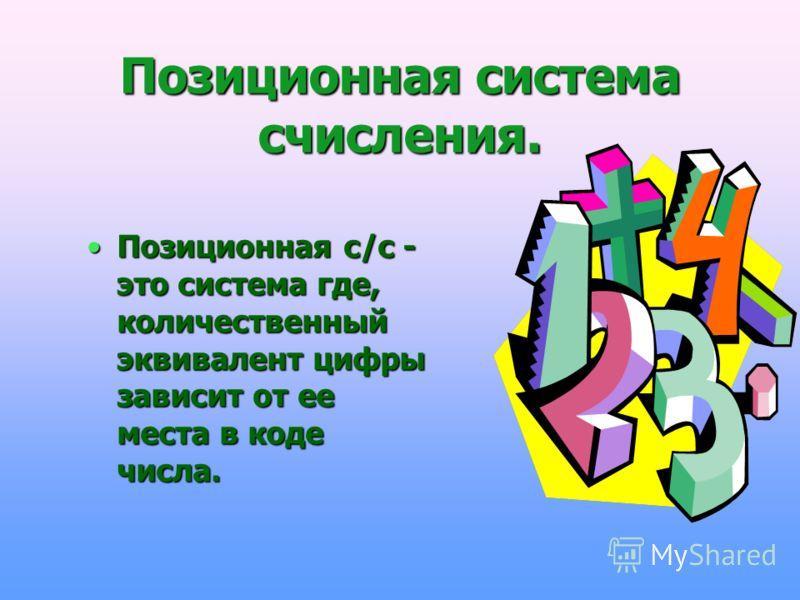 Позиционная система счисления. Позиционная с/с - это система где, количественный эквивалент цифры зависит от ее места в коде числа.Позиционная с/с - это система где, количественный эквивалент цифры зависит от ее места в коде числа.
