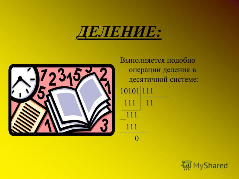 ДЕЛЕНИЕ: Выполняется подобно операции деления в десятичной системе: 10101 111 111 11 111 0