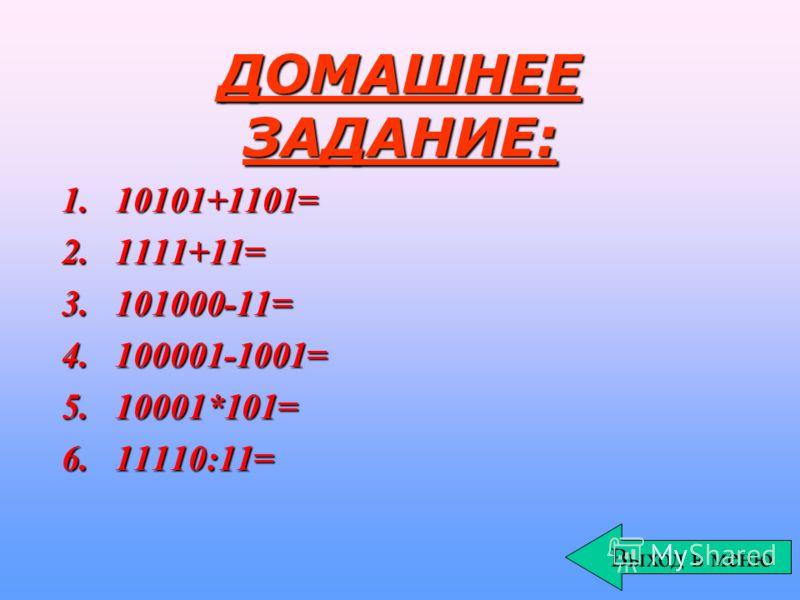 ДОМАШНЕЕ ЗАДАНИЕ: 1.10101+1101= 2.1111+11= 3.101000-11= 4.100001-1001= 5.10001*101= 6.11110:11= Выход в меню