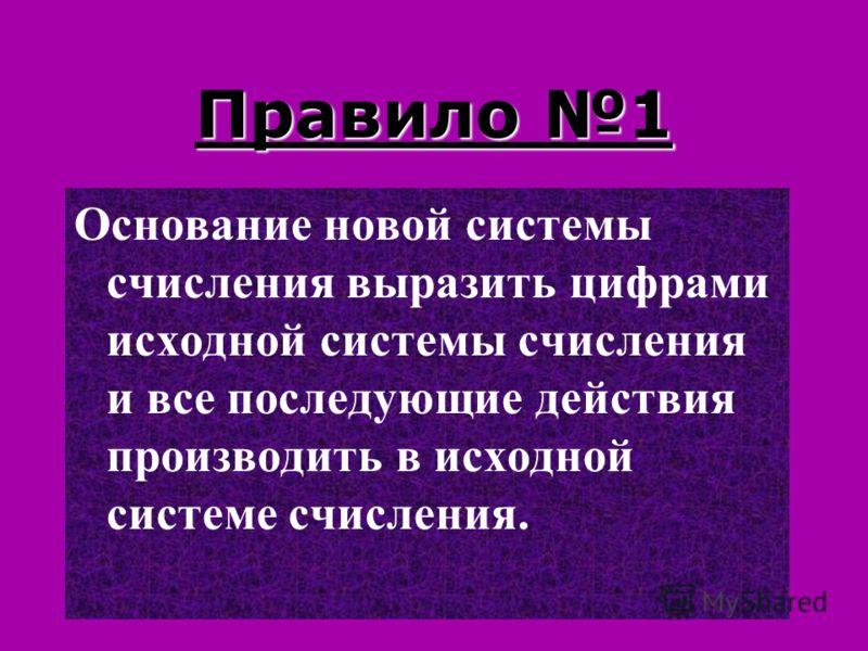 Правило 1 Основание новой системы счисления выразить цифрами исходной системы счисления и все последующие действия производить в исходной системе счисления.