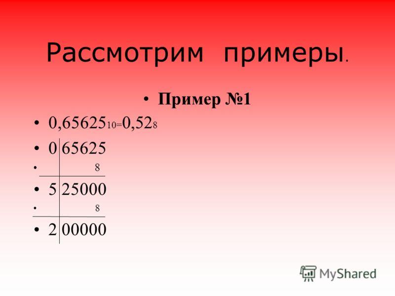 Рассмотрим примеры. Пример 1 0,65625 10= 0,52 8 0 65625 8 5 25000 8 2 00000