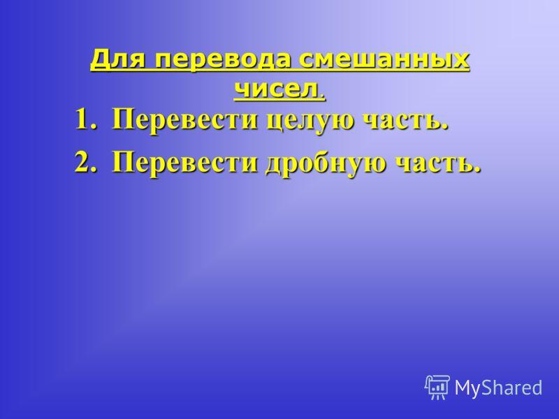 Для перевода смешанных чисел. 1.Перевести целую часть. 2.Перевести дробную часть.