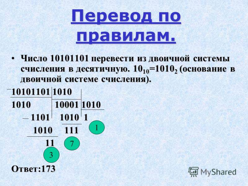 Перевод по правилам. Число 10101101 перевести из двоичной системы счисления в десятичную. 10 10 =1010 2 (основание в двоичной системе счисления).Число 10101101 перевести из двоичной системы счисления в десятичную. 10 10 =1010 2 (основание в двоичной