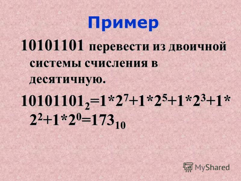 Пример Пример 10101101 перевести из двоичной системы счисления в десятичную. 10101101 2 =1*2 7 +1*2 5 +1*2 3 +1* 2 2 +1*2 0 =173 10