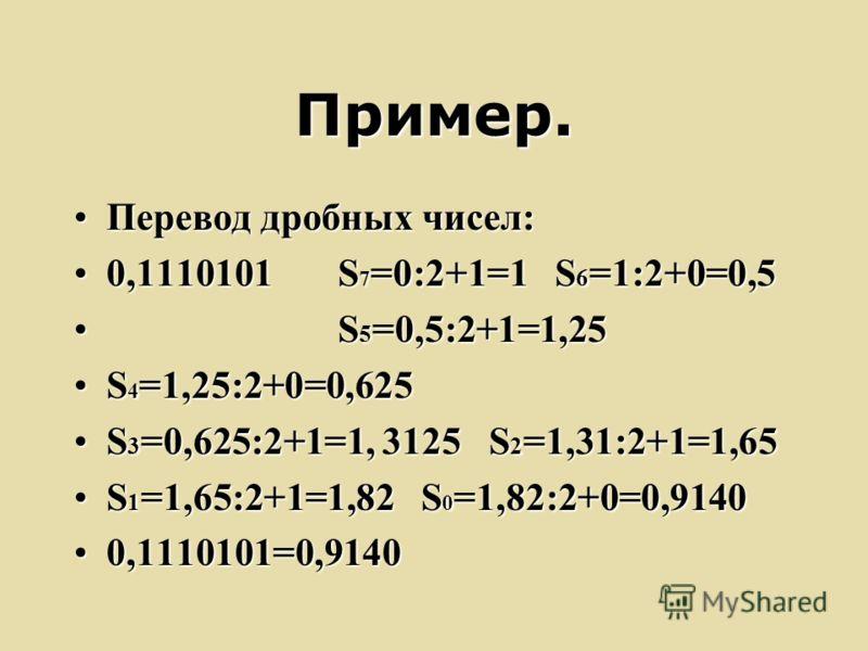 Пример. Перевод дробных чисел:Перевод дробных чисел: 0,1110101 S 7 =0:2+1=1 S 6 =1:2+0=0,50,1110101 S 7 =0:2+1=1 S 6 =1:2+0=0,5 S 5 =0,5:2+1=1,25 S 5 =0,5:2+1=1,25 S 4 =1,25:2+0=0,625S 4 =1,25:2+0=0,625 S 3 =0,625:2+1=1, 3125 S 2 =1,31:2+1=1,65S 3 =0