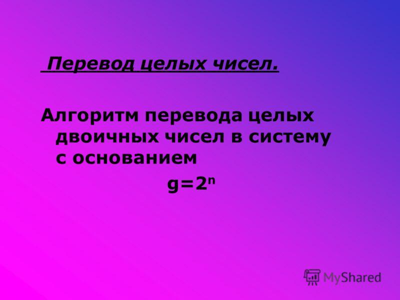 Перевод целых чисел. Алгоритм перевода целых двоичных чисел в систему с основанием g=2 n