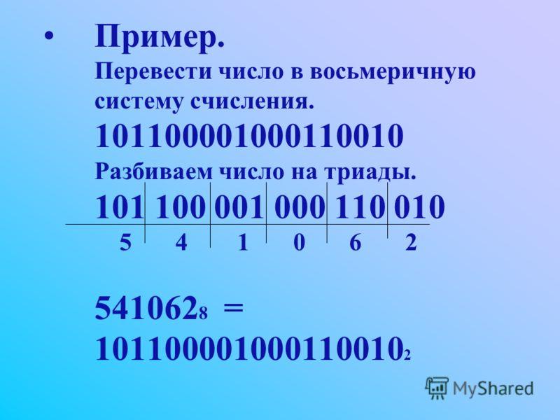 Пример. Перевести число в восьмеричную систему счисления. 101100001000110010 Разбиваем число на триады. 101 100 001 000 110 010 5 4 1 0 6 2 541062 8 = 101100001000110010 2