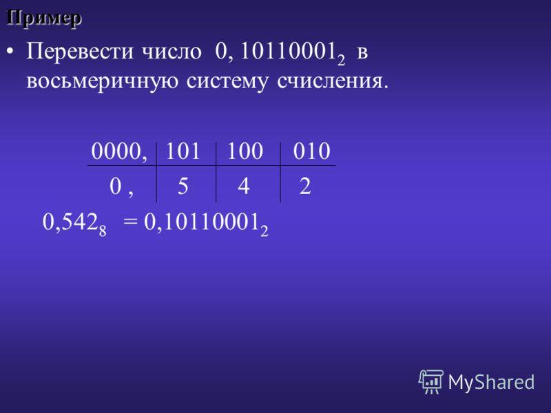 Пример Перевести число 0, 10110001 2 в восьмеричную систему счисления. 0000, 101 100 010 0, 5 4 2 0,542 8 = 0,10110001 2