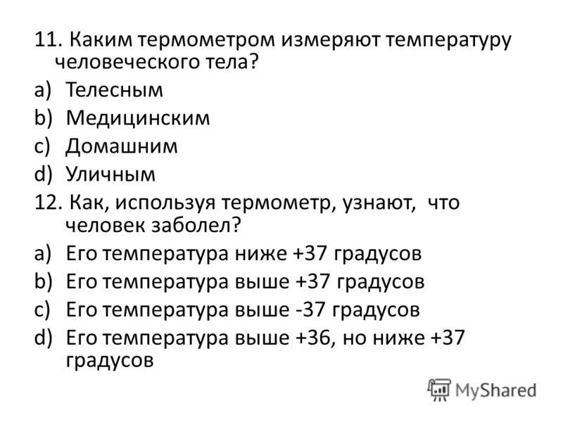 11. Каким термометром измеряют температуру человеческого тела? a)Телесным b)Медицинским c)Домашним d)Уличным 12. Как, используя термометр, узнают, что человек заболел? a)Его температура ниже +37 градусов b)Его температура выше +37 градусов c)Его темп