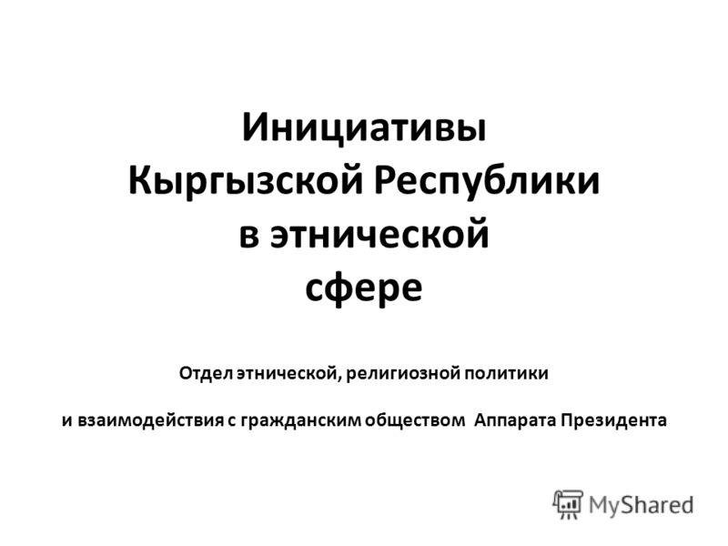 Инициативы Кыргызской Республики в этнической сфере Отдел этнической, религиозной политики и взаимодействия с гражданским обществом Аппарата Президента