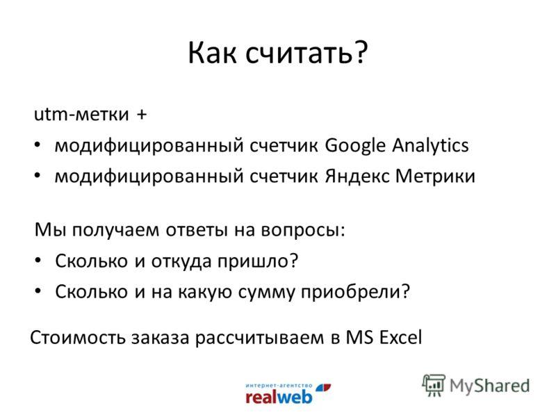 Как считать? utm-метки + модифицированный счетчик Google Analytics модифицированный счетчик Яндекс Метрики Мы получаем ответы на вопросы: Сколько и откуда пришло? Сколько и на какую сумму приобрели? Стоимость заказа рассчитываем в MS Excel