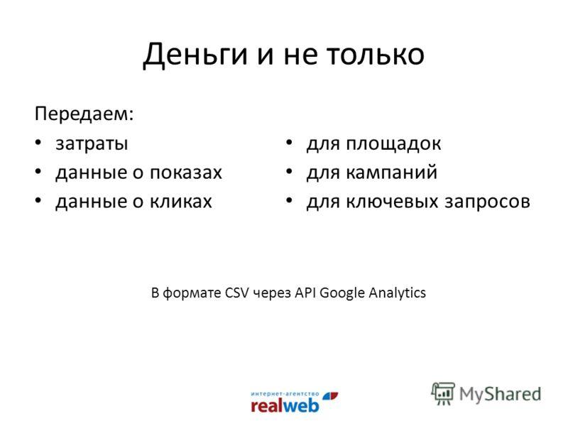 Деньги и не только Передаем: затраты данные о показах данные о кликах для площадок для кампаний для ключевых запросов В формате CSV через API Google Analytics