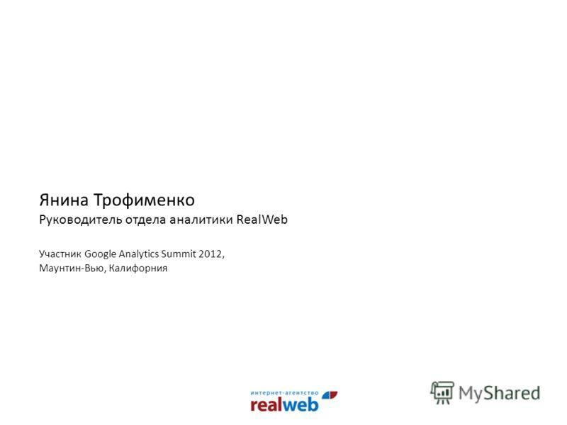 Янина Трофименко Руководитель отдела аналитики RealWeb Участник Google Analytics Summit 2012, Маунтин-Вью, Калифорния