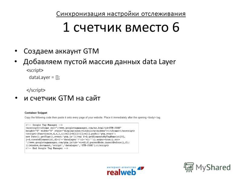 Синхронизация настройки отслеживания 1 счетчик вместо 6 Создаем аккаунт GTM Добавляем пустой массив данных data Layer dataLayer = []; и счетчик GTM на сайт