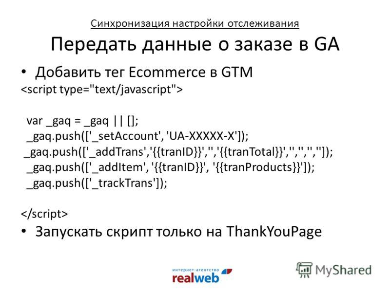 Добавить тег Ecommerce в GTM var _gaq = _gaq    []; _gaq.push(['_setAccount', 'UA-XXXXX-X']); _gaq.push(['_addTrans','{{tranID}}','','{{tranTotal}}','','','','']); _gaq.push(['_addItem', '{{tranID}}', '{{tranProducts}}']); _gaq.push(['_trackTrans']);