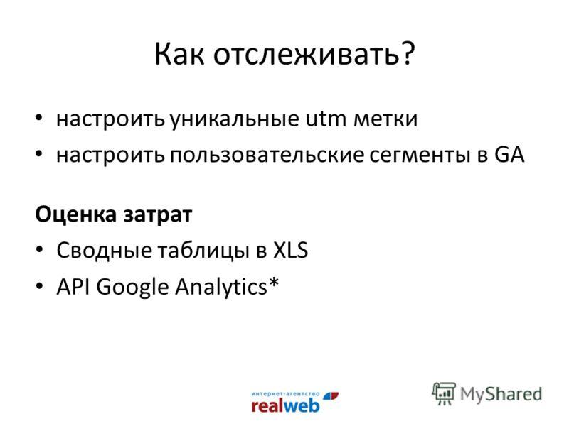 Как отслеживать? настроить уникальные utm метки настроить пользовательские сегменты в GA Оценка затрат Сводные таблицы в XLS API Google Analytics*