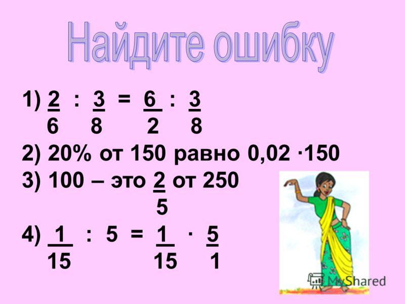 1) 2 : 3 = 6 : 3 6 8 2 8 2) 20% от 150 равно 0,02 150 3) 100 – это 2 от 250 5 4) 1 : 5 = 1 · 5 15 15 1