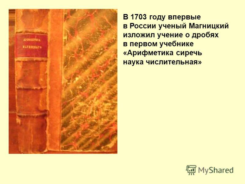 В 1703 году впервые в России ученый Магницкий изложил учение о дробях в первом учебнике «Арифметика сиречь наука числительная»