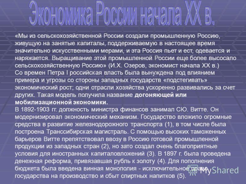 «Мы из сельскохозяйственной России создали промышленную Россию, живущую на занятые капиталы, поддерживаемую в настоящее время значительно искусственными мерами, и эта Россия пьет и ест, одевается и наряжается. Выращивание этой промышленной России еще