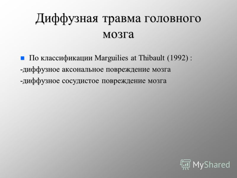 Диффузная травма головного мозга n По классификации Marguilies at Thibault (1992) : -диффузное аксональное повреждение мозга -диффузное сосудистое повреждение мозга