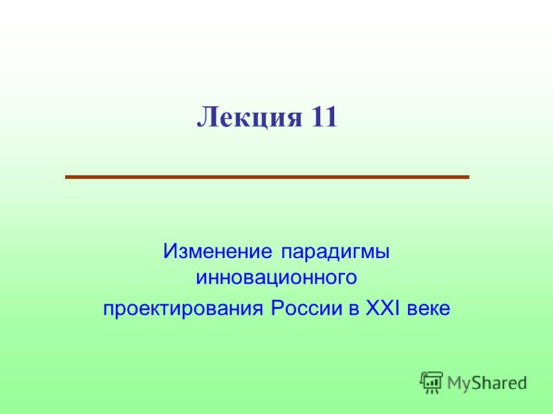 Лекция 11 Изменение парадигмы инновационного проектирования России в XXI веке
