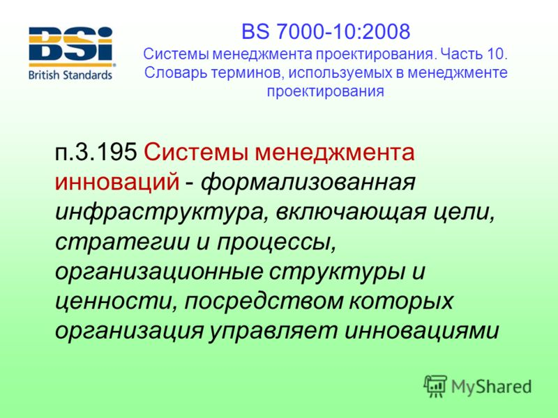 BS 7000-10:2008 Системы менеджмента проектирования. Часть 10. Словарь терминов, используемых в менеджменте проектирования п.3.195 Системы менеджмента инноваций - формализованная инфраструктура, включающая цели, стратегии и процессы, организационные с