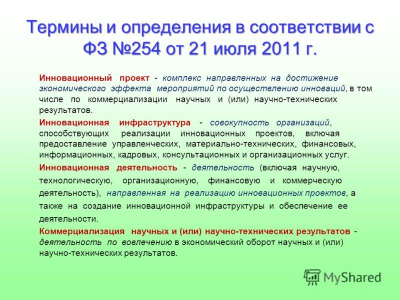 Термины и определения в соответствии с ФЗ 254 от 21 июля 2011 г. Инновационный проект - комплекс направленных на достижение экономического эффекта мероприятий по осуществлению инноваций, в том числе по коммерциализации научных и (или) научно-техничес