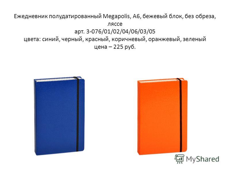Ежедневник полудатированный Megapolis, А6, бежевый блок, без обреза, ляссе арт. 3-076/01/02/04/06/03/05 цвета: синий, черный, красный, коричневый, оранжевый, зеленый цена – 225 руб.