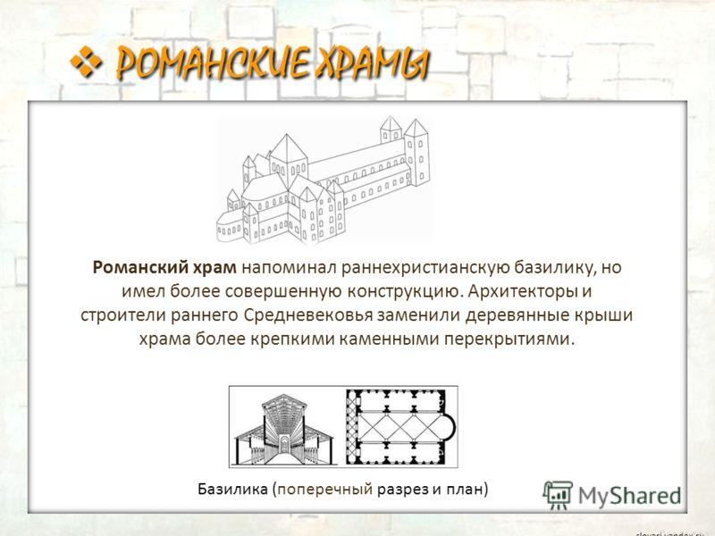 РОМАНСКИЕ ХРАМЫ Базилика (поперечный разрез и план) slovari.yandex.ru Романский храм напоминал раннехристианскую базилику, но имел более совершенную конструкцию. Архитекторы и строители раннего Средневековья заменили деревянные крыши храма более креп