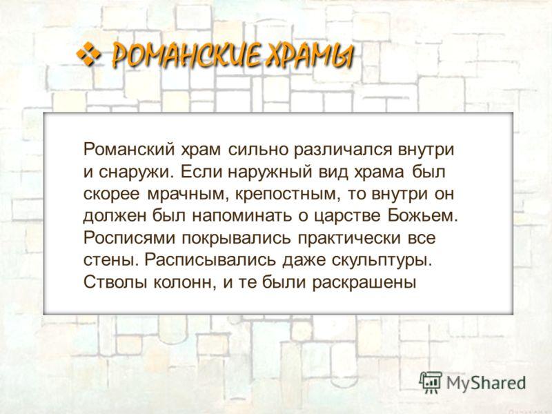 Романский храм сильно различался внутри и снаружи. Если наружный вид храма был скорее мрачным, крепостным, то внутри он должен был напоминать о царстве Божьем. Росписями покрывались практически все стены. Расписывались даже скульптуры. Стволы колонн,