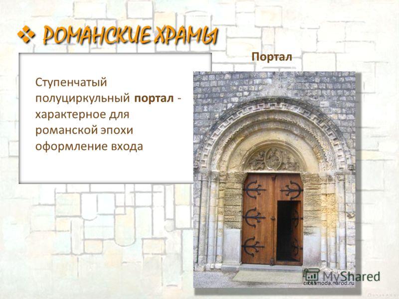 Портал Ступенчатый полуциркульный портал - характерное для романской эпохи оформление входа crossmoda.narod.ru РОМАНСКИЕ ХРАМЫ
