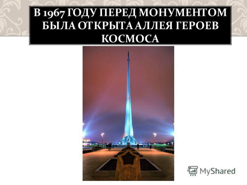 В 1967 ГОДУ ПЕРЕД МОНУМЕНТОМ БЫЛА ОТКРЫТА АЛЛЕЯ ГЕРОЕВ КОСМОСА