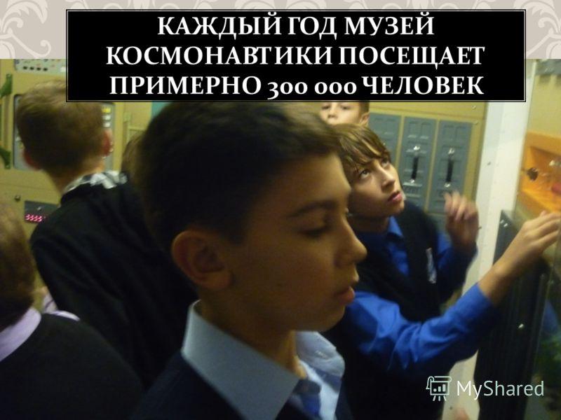 КАЖДЫЙ ГОД МУЗЕЙ КОСМОНАВТИКИ ПОСЕЩАЕТ ПРИМЕРНО 300 000 ЧЕЛОВЕК