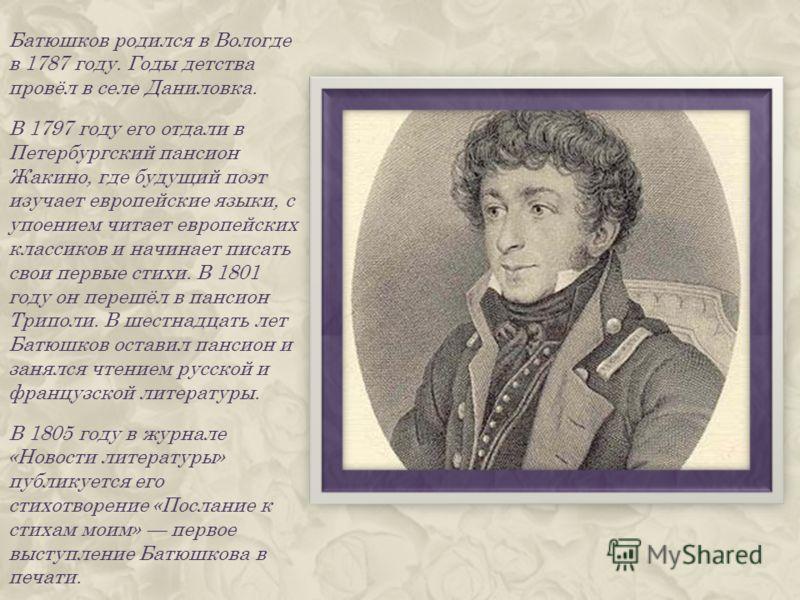 Батюшков родился в Вологде в 1787 году. Годы детства провёл в селе Даниловка. В 1797 году его отдали в Петербургский пансион Жакино, где будущий поэт изучает европейские языки, с упоением читает европейских классиков и начинает писать свои первые сти