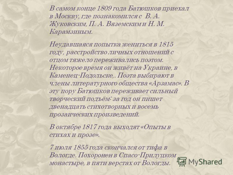 В самом конце 1809 года Батюшков приехал в Москву, где познакомился с В. А. Жуковским, П. А. Вяземским и Н. М. Карамзиным. Неудавшаяся попытка жениться в 1815 году, расстройство личных отношений с отцом тяжело переживались поэтом. Некоторое время он