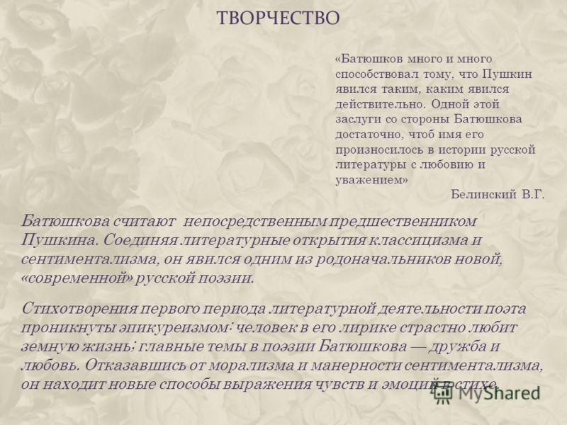 ТВОРЧЕСТВО Батюшкова считают непосредственным предшественником Пушкина. Соединяя литературные открытия классицизма и сентиментализма, он явился одним из родоначальников новой, «современной» русской поэзии. Стихотворения первого периода литературной д